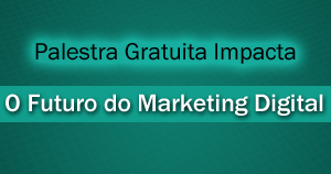 Palestra Gratuita Impacta – O Futuro do Marketing Digital